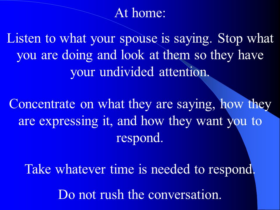 At home: Listen to what your spouse is saying. Stop what you are doing and look at them so they have your undivided attention. Concentrate on what the
