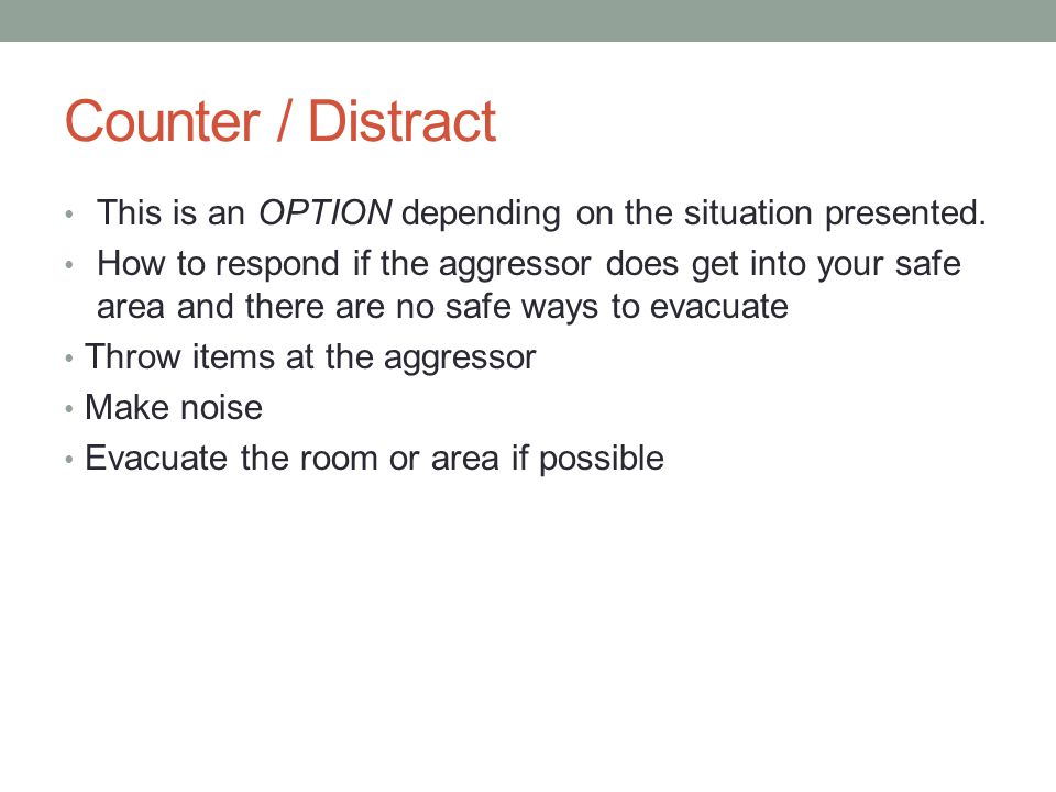 Counter / Distract This is an OPTION depending on the situation presented. How to respond if the aggressor does get into your safe area and there are