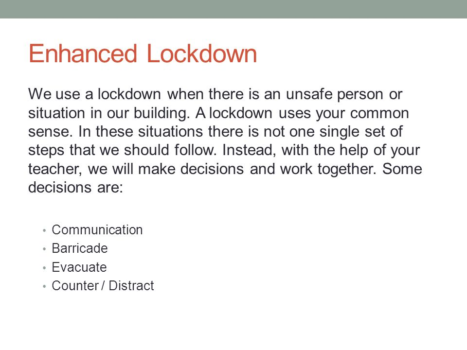 Enhanced Lockdown We use a lockdown when there is an unsafe person or situation in our building. A lockdown uses your common sense. In these situation