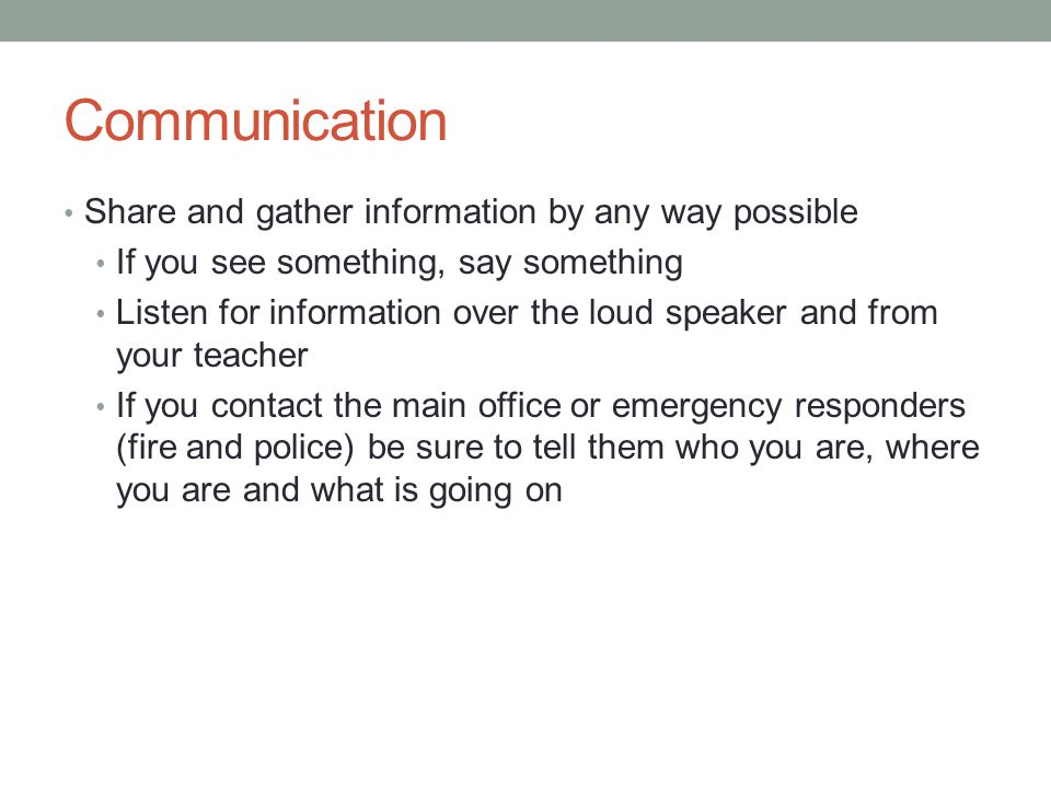 Communication Share and gather information by any way possible If you see something, say something Listen for information over the loud speaker and from your teacher If you contact the main office or emergency responders (fire and police) be sure to tell them who you are, where you are and what is going on