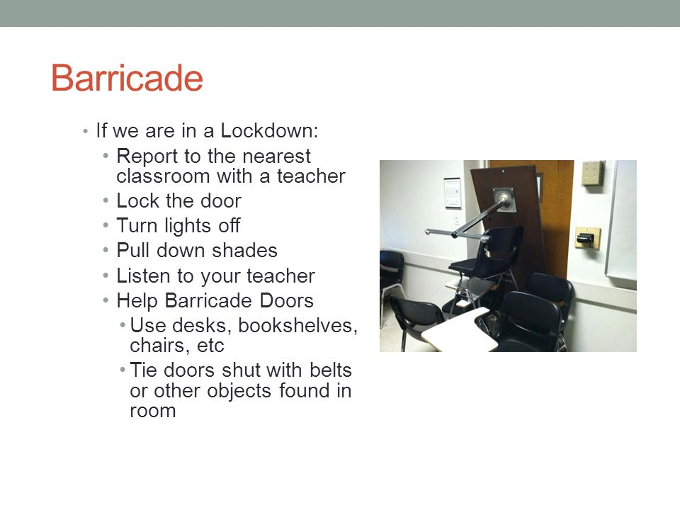 Barricade If we are in a Lockdown: Report to the nearest classroom with a teacher Lock the door Turn lights off Pull down shades Listen to your teache