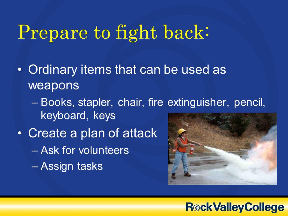 Prepare to fight back: Ordinary items that can be used as weapons –Books, stapler, chair, fire extinguisher, pencil, keyboard, keys Create a plan of a