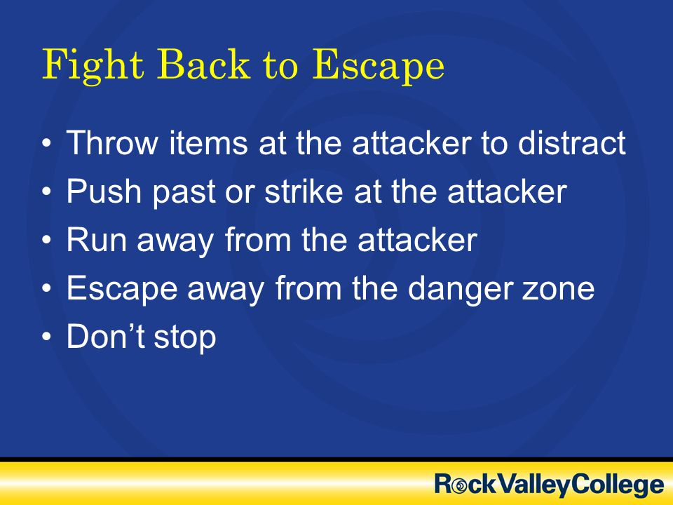 Fight Back to Escape Throw items at the attacker to distract Push past or strike at the attacker Run away from the attacker Escape away from the dange