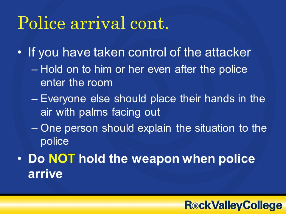Police arrival cont. If you have taken control of the attacker –Hold on to him or her even after the police enter the room –Everyone else should place