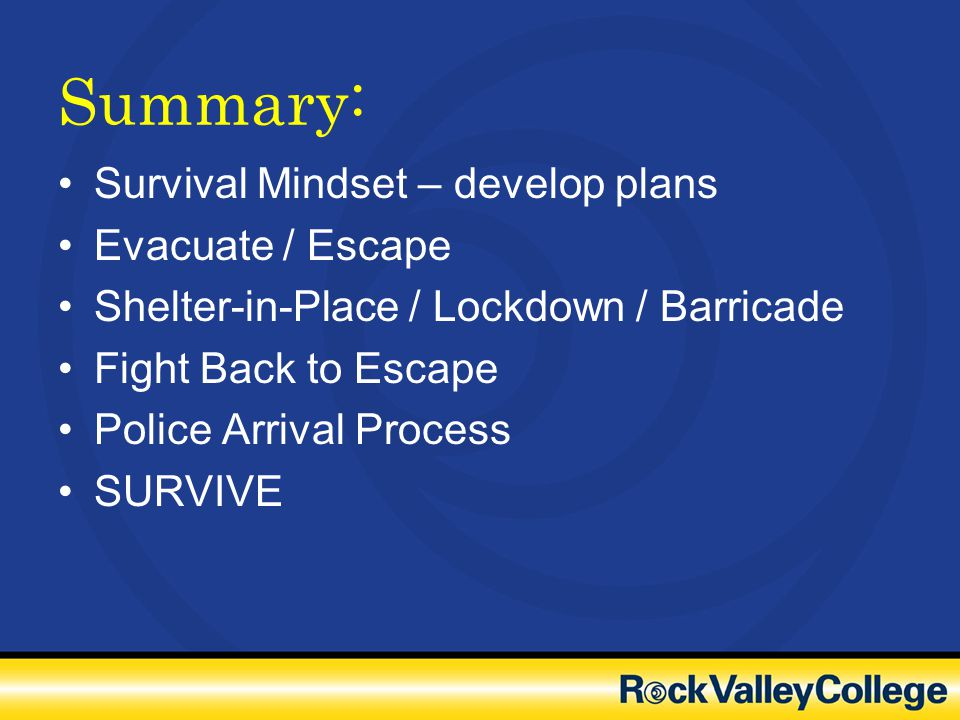 Summary: Survival Mindset – develop plans Evacuate / Escape Shelter-in-Place / Lockdown / Barricade Fight Back to Escape Police Arrival Process SURVIV