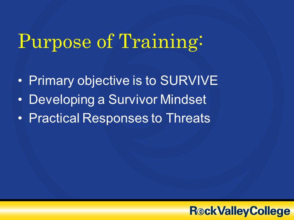 Purpose of Training: Primary objective is to SURVIVE Developing a Survivor Mindset Practical Responses to Threats