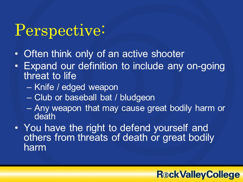 Perspective: Often think only of an active shooter Expand our definition to include any on-going threat to life –Knife / edged weapon –Club or basebal