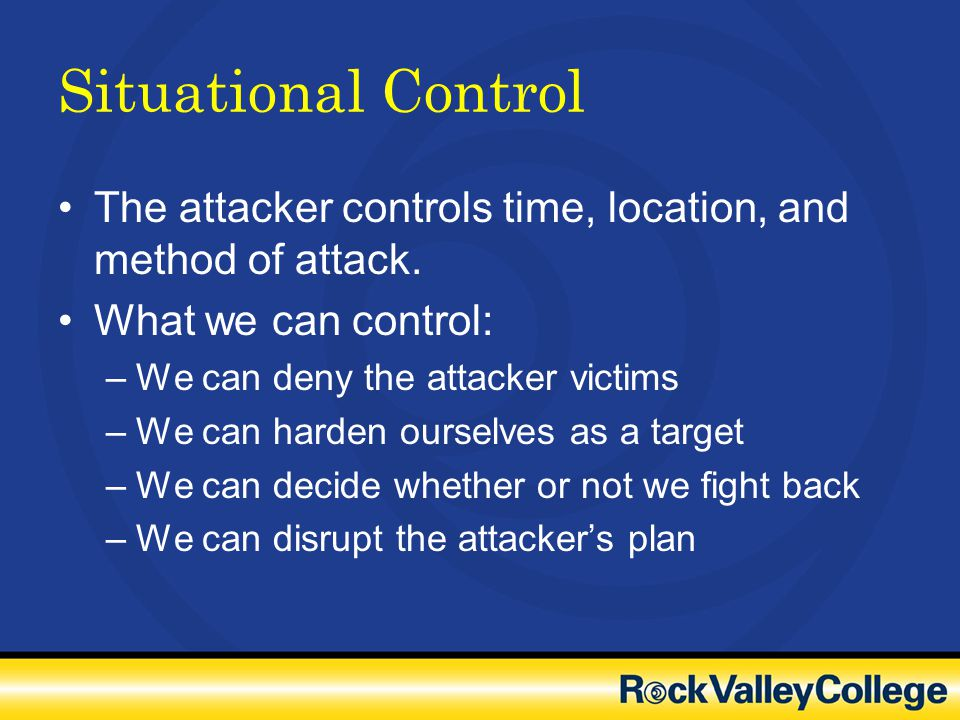 Situational Control The attacker controls time, location, and method of attack. What we can control: –We can deny the attacker victims –We can harden
