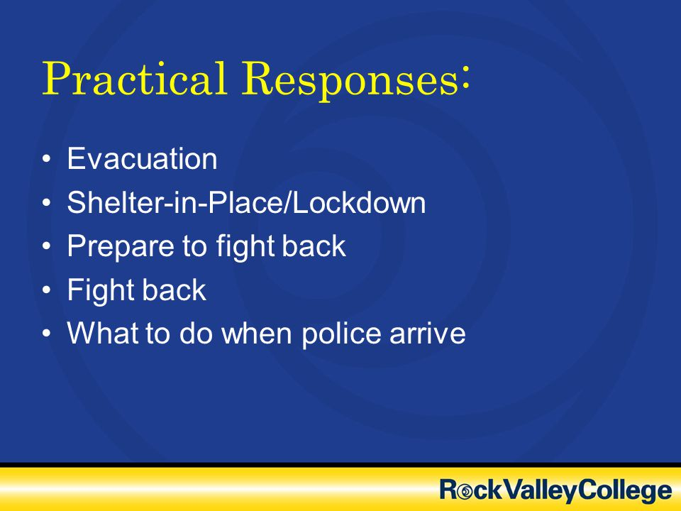 Practical Responses: Evacuation Shelter-in-Place/Lockdown Prepare to fight back Fight back What to do when police arrive