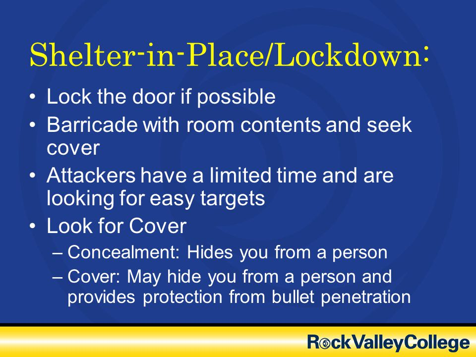 Shelter-in-Place/Lockdown: Lock the door if possible Barricade with room contents and seek cover Attackers have a limited time and are looking for eas