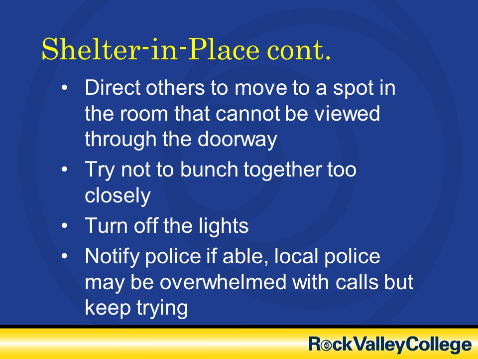 Shelter-in-Place cont. Direct others to move to a spot in the room that cannot be viewed through the doorway Try not to bunch together too closely Tur