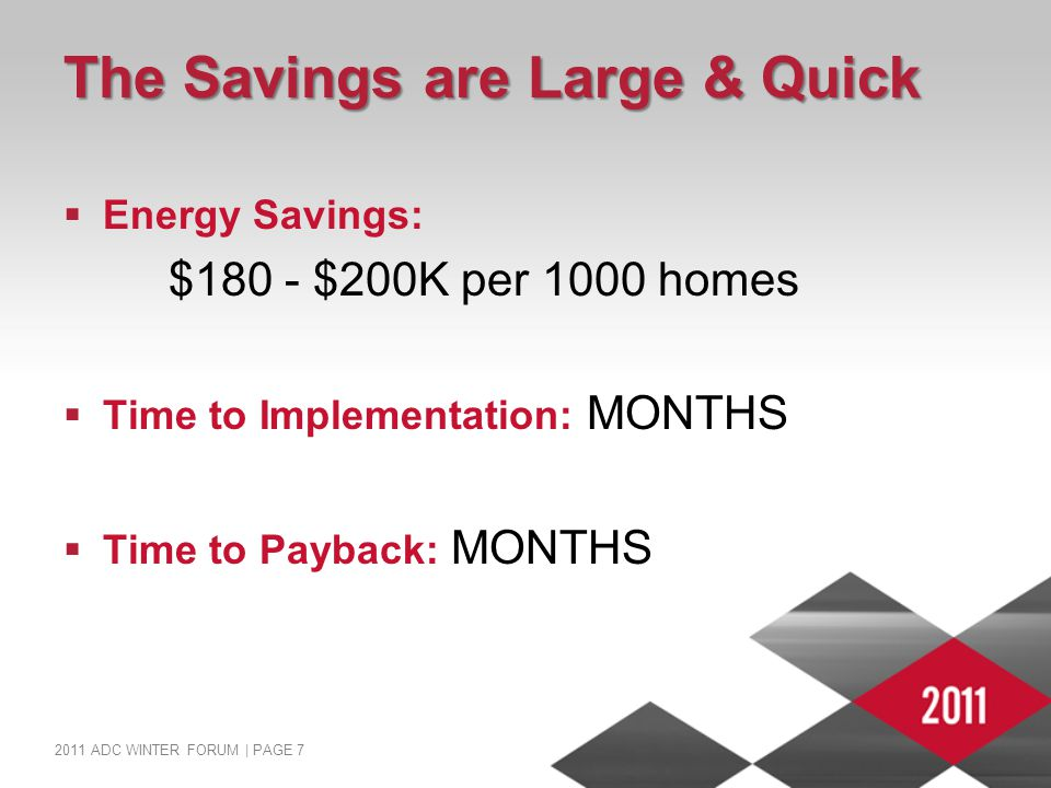 2011 ADC WINTER FORUM | PAGE 7 The Savings are Large & Quick  Energy Savings: $180 - $200K per 1000 homes  Time to Implementation: MONTHS  Time to Payback: MONTHS