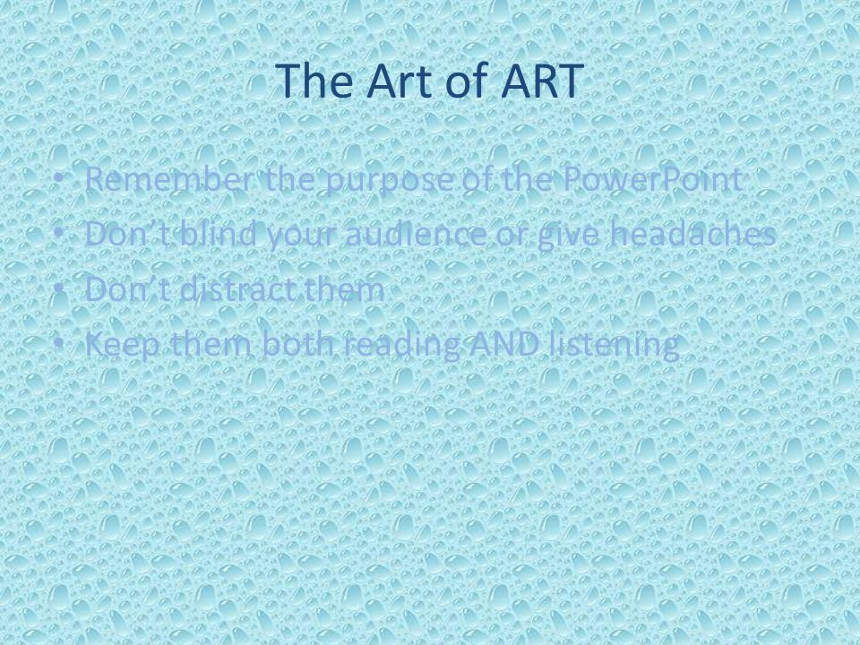 The Art of ART Remember the purpose of the PowerPoint Don't blind your audience or give headaches Don't distract them Keep them both reading AND liste