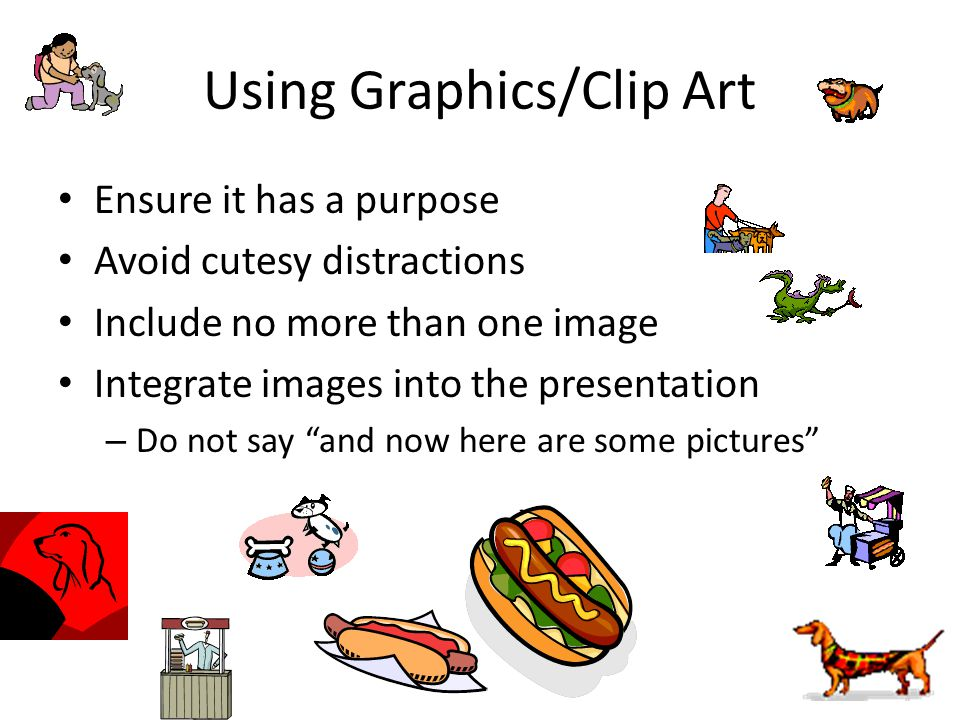 Using Graphics/Clip Art Ensure it has a purpose Avoid cutesy distractions Include no more than one image Integrate images into the presentation – Do n