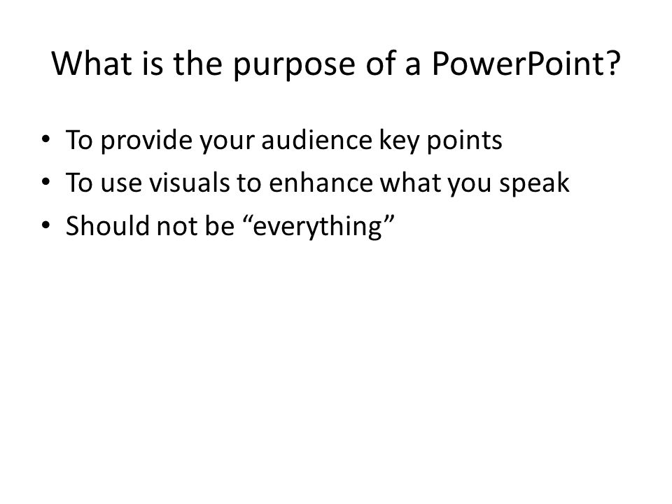 "What is the purpose of a PowerPoint? To provide your audience key points To use visuals to enhance what you speak Should not be ""everything"""