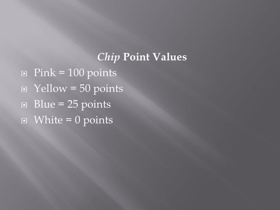 Chip Point Values  Pink = 100 points  Yellow = 50 points  Blue = 25 points  White = 0 points