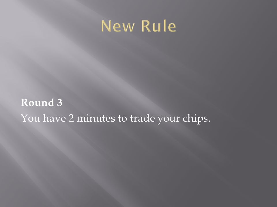 Round 3 You have 2 minutes to trade your chips.