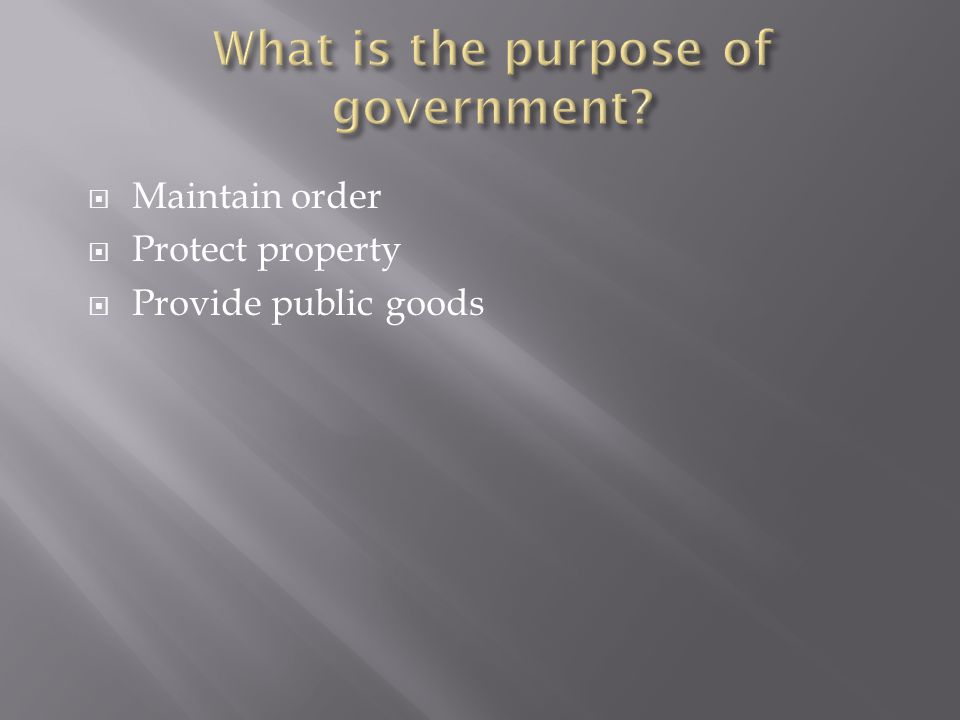  Maintain order  Protect property  Provide public goods