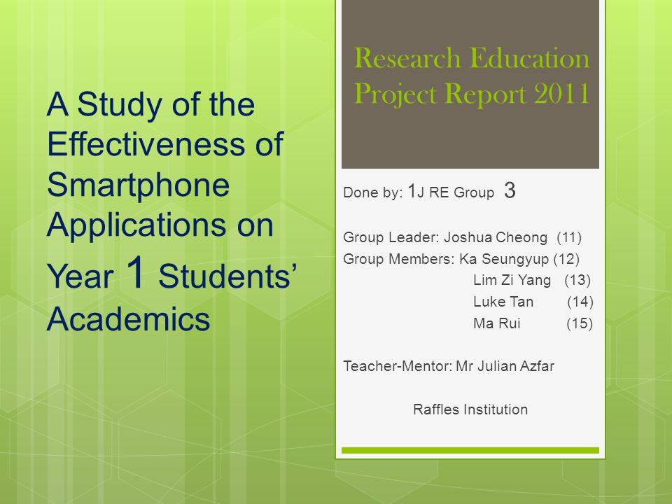 Research Education Project Report 2011 Done by: 1 J RE Group 3 Group Leader: Joshua Cheong (11) Group Members: Ka Seungyup (12) Lim Zi Yang (13) Luke