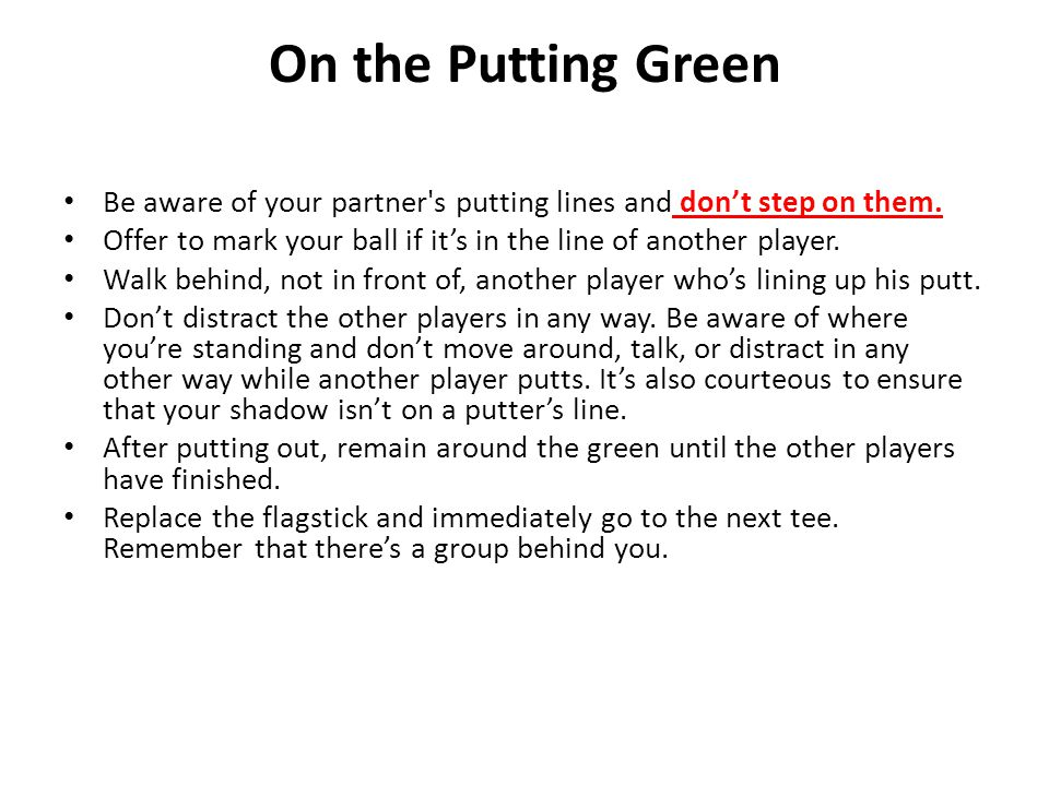 On the Putting Green Be aware of your partner s putting lines and don't step on them.