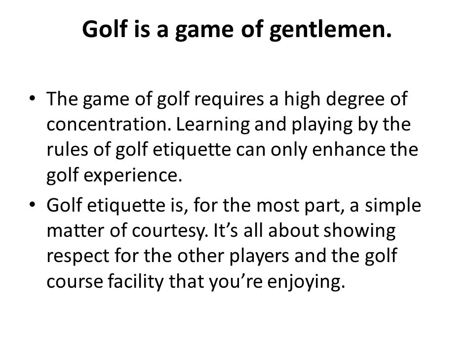 Golf is a game of gentlemen. The game of golf requires a high degree of concentration. Learning and playing by the rules of golf etiquette can only en