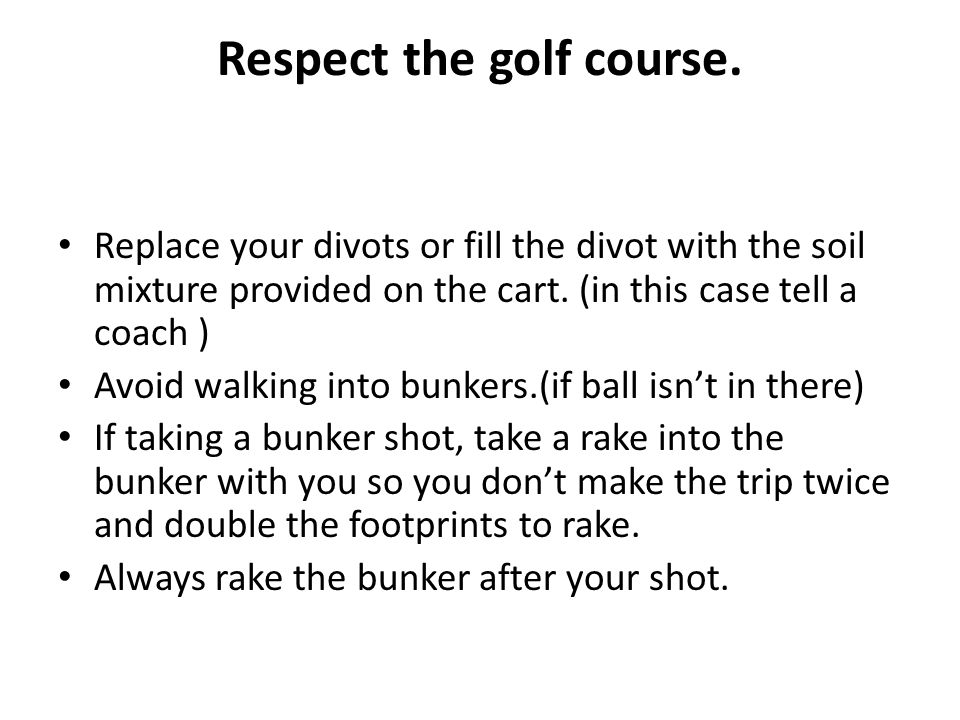 Respect the golf course. Replace your divots or fill the divot with the soil mixture provided on the cart. (in this case tell a coach ) Avoid walking