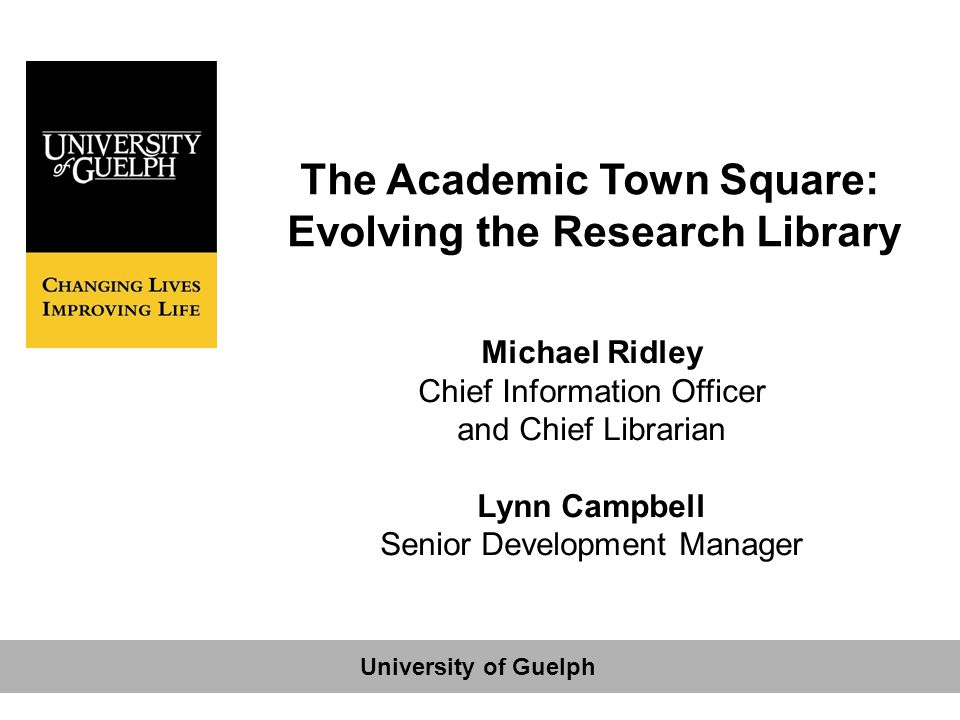 The Academic Town Square: Evolving the Research Library Michael Ridley Chief Information Officer and Chief Librarian Lynn Campbell Senior Development Manager University of Guelph