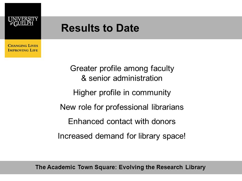Results to Date The Academic Town Square: Evolving the Research Library Greater profile among faculty & senior administration Higher profile in community New role for professional librarians Enhanced contact with donors Increased demand for library space!