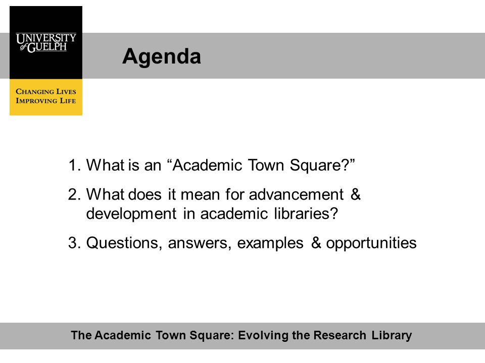 Agenda The Academic Town Square: Evolving the Research Library 1.What is an Academic Town Square? 2.What does it mean for advancement & development in academic libraries.