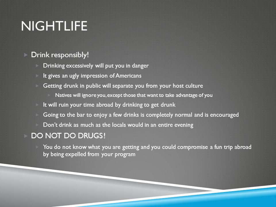NIGHTLIFE  Drink responsibly!  Drinking excessively will put you in danger  It gives an ugly impression of Americans  Getting drunk in public will