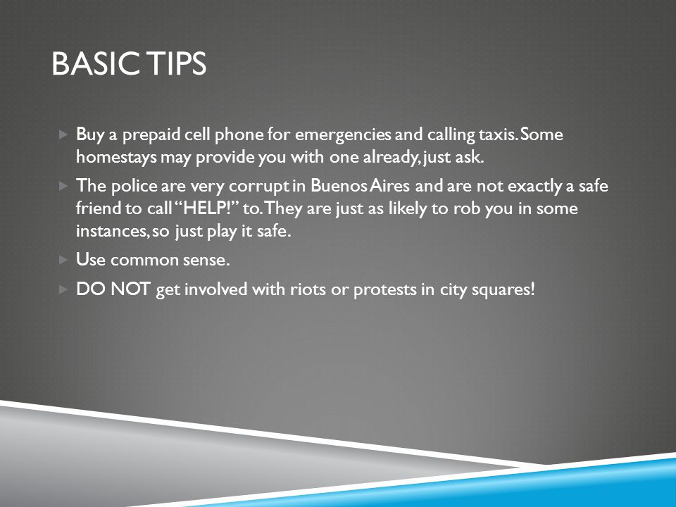 BASIC TIPS  Buy a prepaid cell phone for emergencies and calling taxis. Some homestays may provide you with one already, just ask.  The police are v