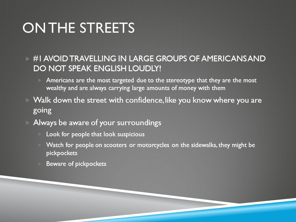 ON THE STREETS  #1 AVOID TRAVELLING IN LARGE GROUPS OF AMERICANS AND DO NOT SPEAK ENGLISH LOUDLY!  Americans are the most targeted due to the stereo