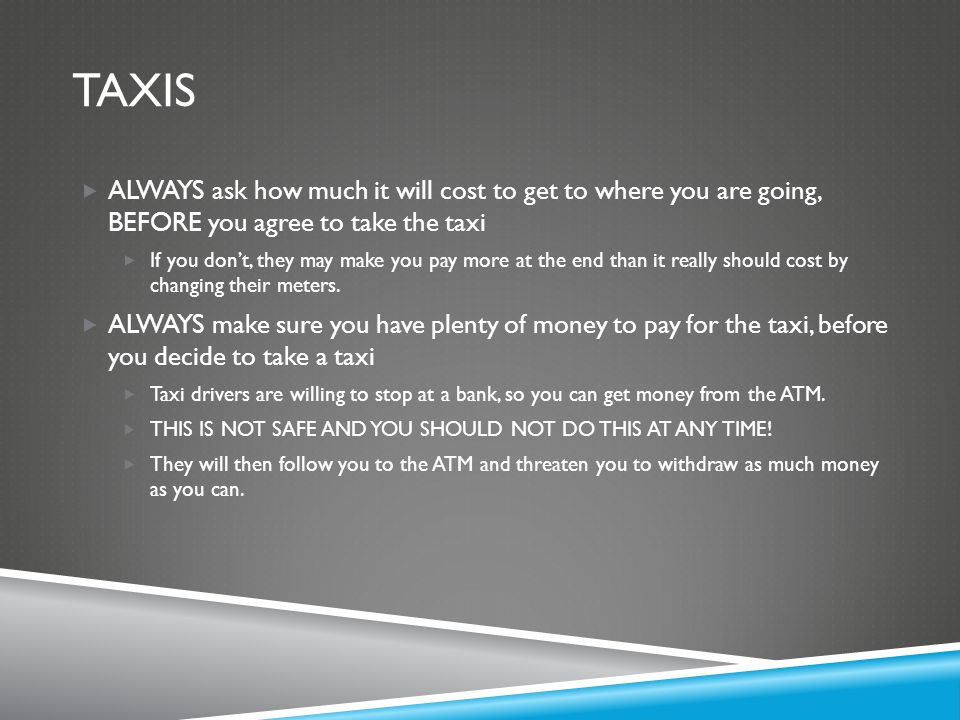 TAXIS  ALWAYS ask how much it will cost to get to where you are going, BEFORE you agree to take the taxi  If you don't, they may make you pay more a