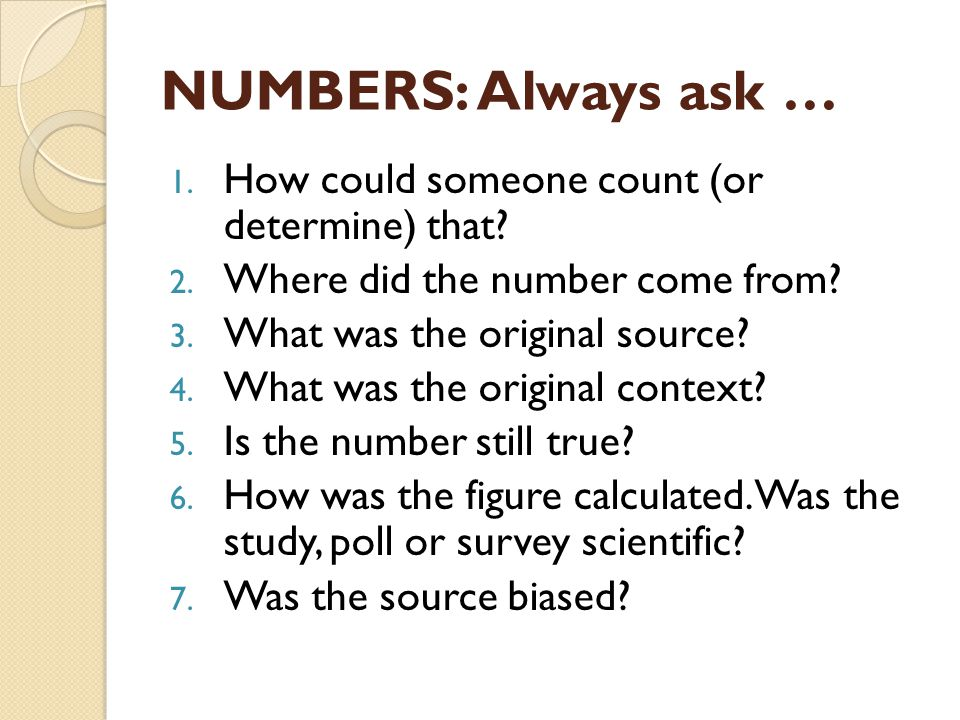 NUMBERS: Always ask … 1. How could someone count (or determine) that.