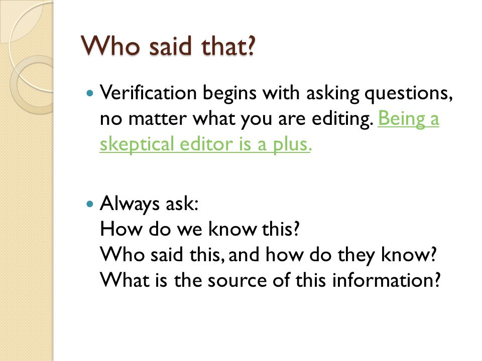Who said that. Verification begins with asking questions, no matter what you are editing.