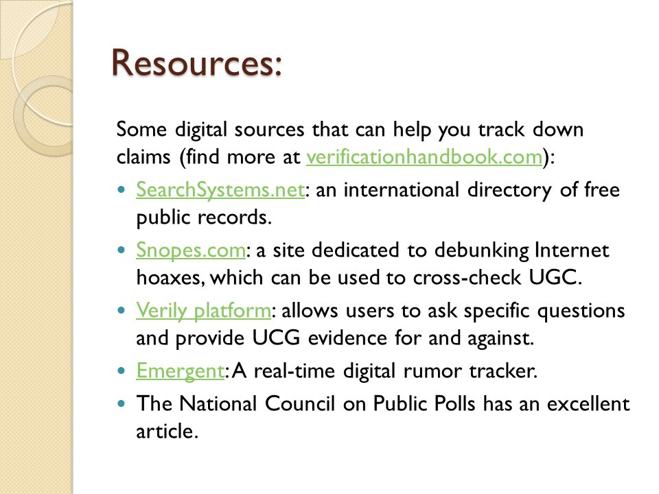Resources: Some digital sources that can help you track down claims (find more at verificationhandbook.com):verificationhandbook.com SearchSystems.net: an international directory of free public records.