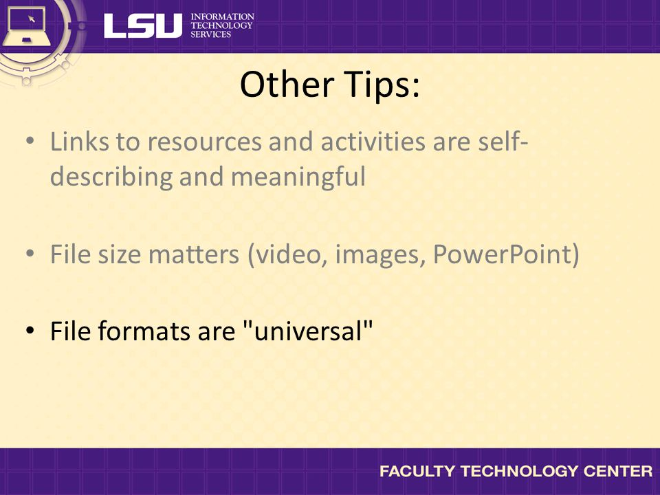 Other Tips: Links to resources and activities are self- describing and meaningful File size matters (video, images, PowerPoint) File formats are universal