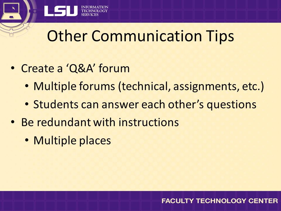 Other Communication Tips Create a 'Q&A' forum Multiple forums (technical, assignments, etc.) Students can answer each other's questions Be redundant with instructions Multiple places