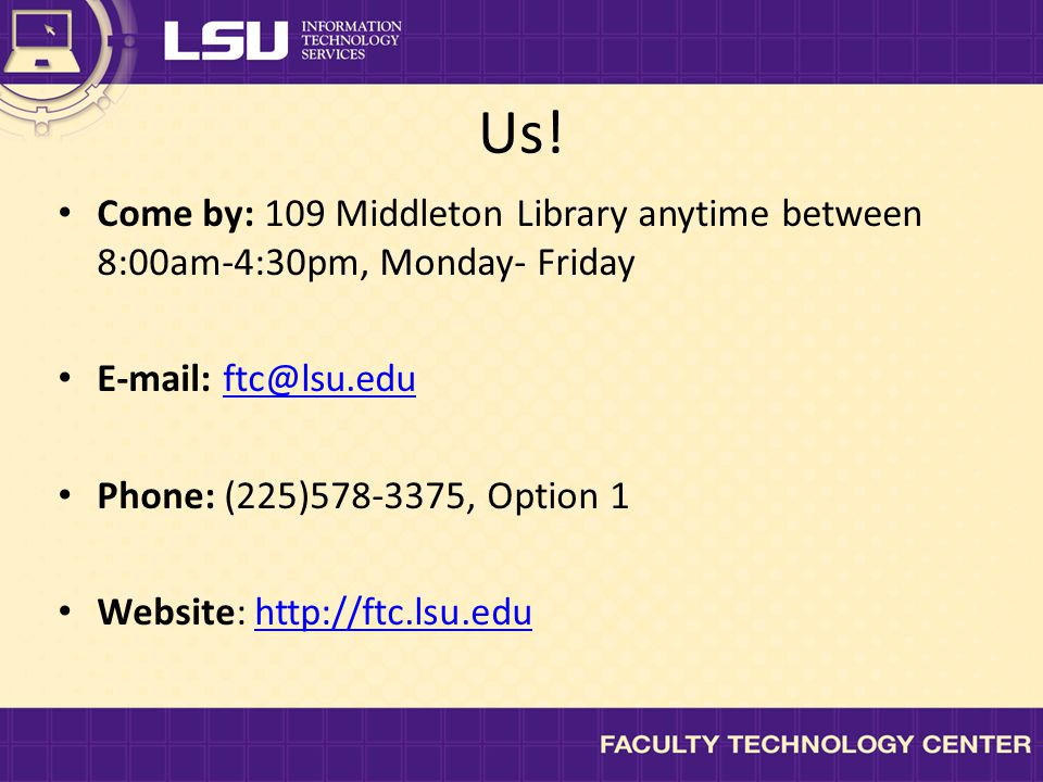Us! Come by: 109 Middleton Library anytime between 8:00am-4:30pm, Monday- Friday E-mail: ftc@lsu.eduftc@lsu.edu Phone: (225)578-3375, Option 1 Website