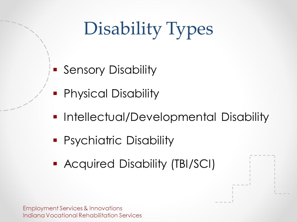 Disability Types  Sensory Disability  Physical Disability  Intellectual/Developmental Disability  Psychiatric Disability  Acquired Disability (TBI/SCI) Employment Services & Innovations Indiana Vocational Rehabilitation Services