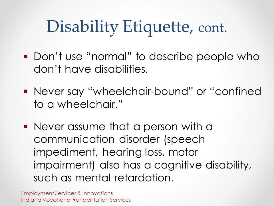 Disability Etiquette, cont.  Don't use normal to describe people who don't have disabilities.