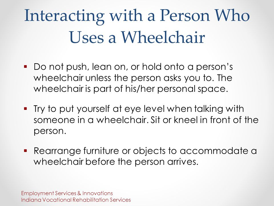 Interacting with a Person Who Uses a Wheelchair  Do not push, lean on, or hold onto a person's wheelchair unless the person asks you to.