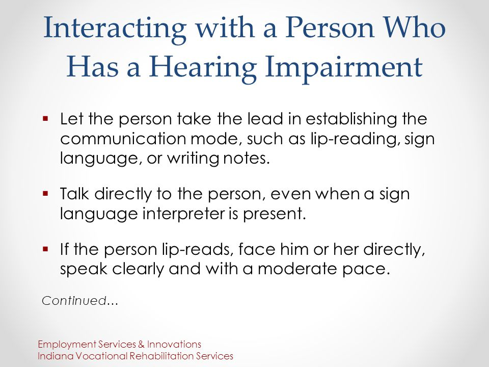 Interacting with a Person Who Has a Hearing Impairment  Let the person take the lead in establishing the communication mode, such as lip-reading, sign language, or writing notes.