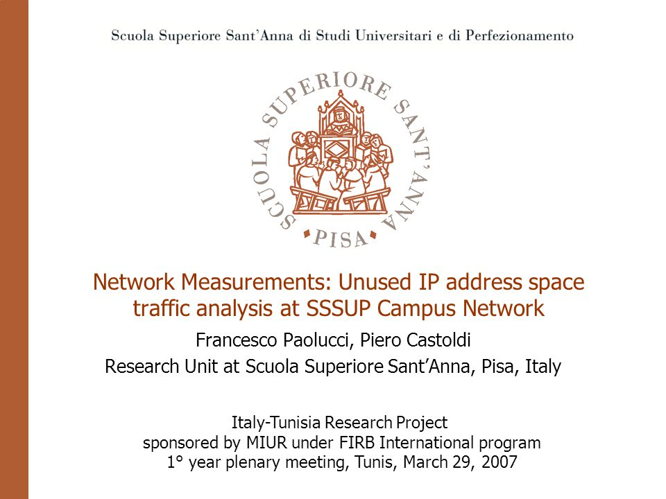 Network Measurements: Unused IP address space traffic analysis at SSSUP Campus Network Francesco Paolucci, Piero Castoldi Research Unit at Scuola Superiore Sant'Anna, Pisa, Italy Italy-Tunisia Research Project sponsored by MIUR under FIRB International program 1° year plenary meeting, Tunis, March 29, 2007