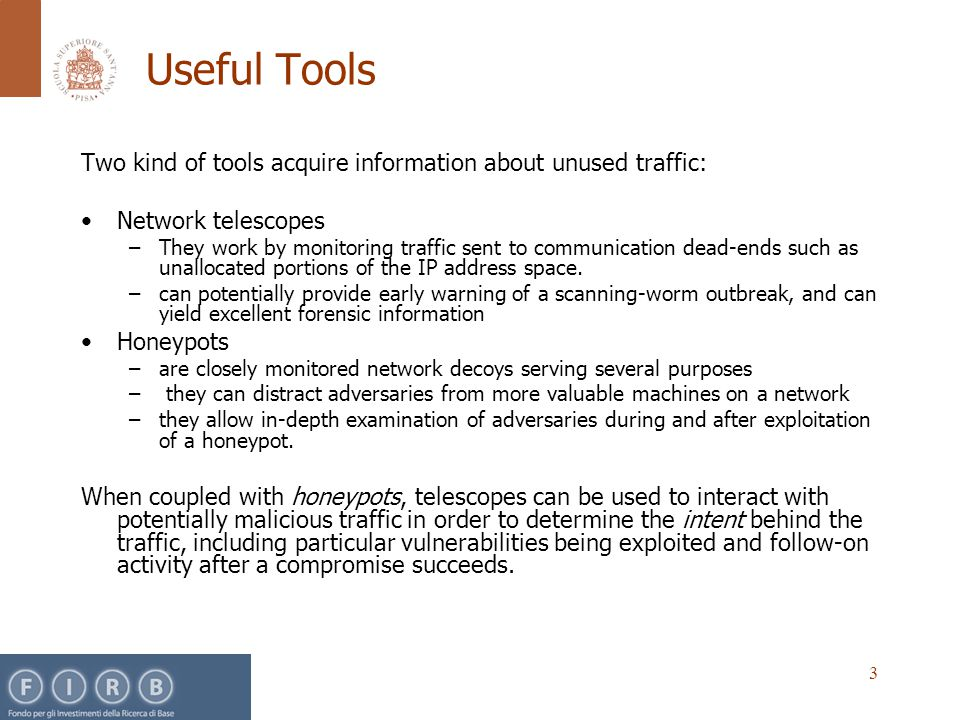 3 Useful Tools Two kind of tools acquire information about unused traffic: Network telescopes –They work by monitoring traffic sent to communication dead-ends such as unallocated portions of the IP address space.
