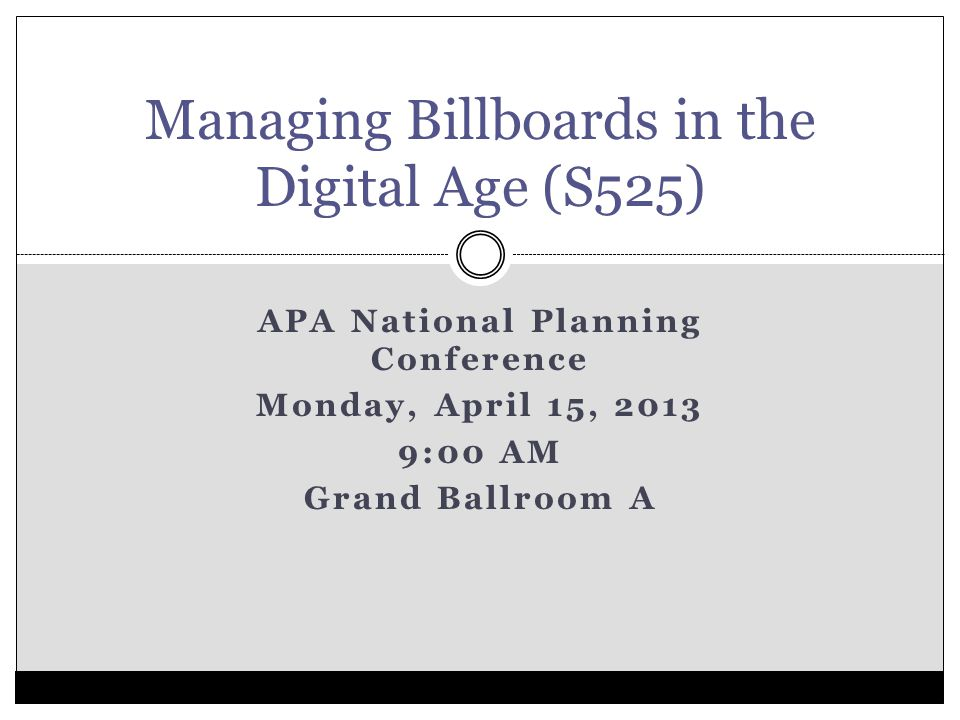 APA National Planning Conference Monday, April 15, 2013 9:00 AM Grand Ballroom A Managing Billboards in the Digital Age (S525)