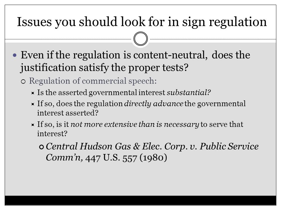 Issues you should look for in sign regulation Even if the regulation is content-neutral, does the justification satisfy the proper tests.