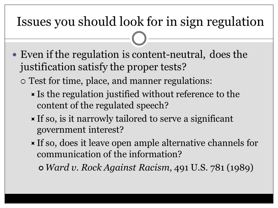Issues you should look for in sign regulation Even if the regulation is content-neutral, does the justification satisfy the proper tests?  Test for t