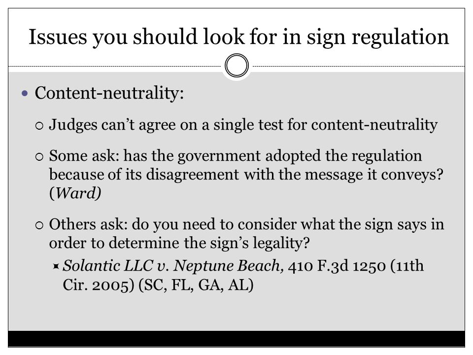 Issues you should look for in sign regulation Content-neutrality:  Judges can't agree on a single test for content-neutrality  Some ask: has the gov