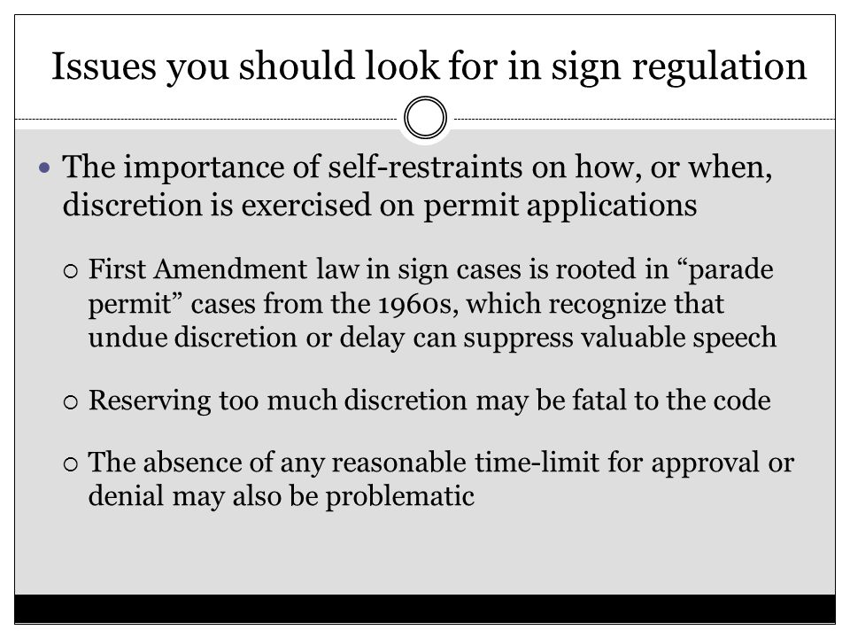Issues you should look for in sign regulation The importance of self-restraints on how, or when, discretion is exercised on permit applications  First Amendment law in sign cases is rooted in parade permit cases from the 1960s, which recognize that undue discretion or delay can suppress valuable speech  Reserving too much discretion may be fatal to the code  The absence of any reasonable time-limit for approval or denial may also be problematic